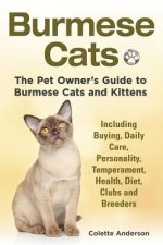 Burmese Cats, the Pet Owner's Guide to Burmese Cats and Kittens Including Buying, Daily Care, Personality, Temperament, Health, Diet, Clubs and Breede