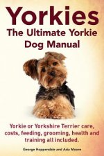Yorkies. the Ultimate Yorkie Dog Manual. Yorkies or Yorkshire Terriers Care, Costs, Feeding, Grooming, Health and Training All Included.