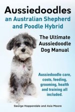 Aussiedoodles. the Ultimate Aussiedoodle Dog Manual. Aussiedoodle Care, Costs, Feeding, Grooming, Health and Training All Included.