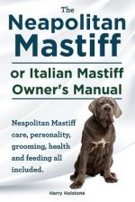 Neapolitan Mastiff or Italian Mastiff Owner's Manual. Neapolitan Mastiff Care, Personality, Grooming, Health and Feeding All Included.