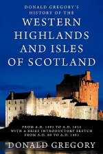 Donald Gregory's History of the Western Highlands and Isles of Scotland from A.D. 1493 to A.D. 1625 with a Brief Introductory Sketch from A.D. 80 to A