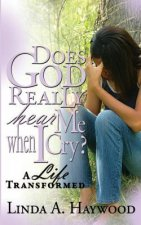 Does God Really Hear Me When I Cry? a Life Transformed