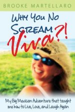 Why You No Scream Viva?! My Big Mexican Adventure That Taught Me How to Live, Love, and Laugh Again