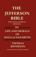 Jefferson Bible What Thomas Jefferson Selected as the Life and Morals of Jesus of Nazareth