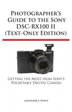 Photographer's Guide to the Sony Dsc-Rx100 II (Text-Only Edition)