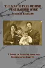 Maple Tree Behind the Barbed Wire - A Story of Survival from the Czestochowa Ghetto