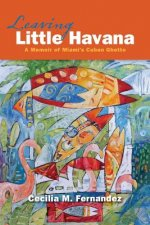Leaving Little Havana: A Memoir of Miami's Cuban Ghetto