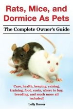Rats, Mice, and Dormice as Pets. Care, Health, Keeping, Raising, Training, Food, Costs, Where to Buy, Breeding, and Much More All Included! the Comple