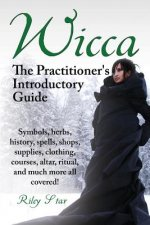 Wicca. the Practitioner's Introductory Guide. Symbols, Herbs, History, Spells, Shops, Supplies, Clothing, Courses, Altar, Ritual, and Much More All Co