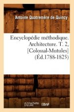 Encyclopedie Methodique. Architecture. T. 2, [Colossal-Mutules]