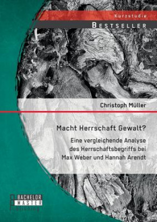 Macht Herrschaft Gewalt? Eine Vergleichende Analyse Des Herrschaftsbegriffs Bei Max Weber Und Hannah Arendt