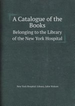 Catalogue of the Books Belonging to the Library of the New York Hospital