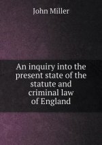 Inquiry Into the Present State of the Statute and Criminal Law of England