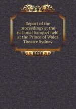 Report of the Proceedings at the National Banquet Held at the Prince of Wales Theatre Sydney