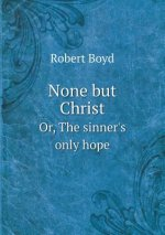 None But Christ Or, the Sinner's Only Hope