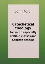 Catechetical Theology for Youth Especially of Bible-Classes and Sabbath-Schools