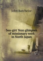 Sea-Girt Yezo Glimpses of Missionary Work in North Japan