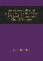 Address Delivered on Saturday the 16th March 1878 in Old St. Andrew's Church Toronto