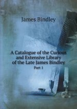 Catalogue of the Curious and Extensive Library of the Late James Bindley Part 1