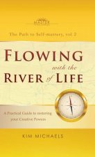 Flowing with the River of Life. a Practical Guide to Restoring Your Creative Powers