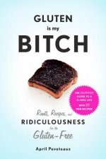 Gluten Is My Bitch:Rants, Recipes, and Ridiculousness for the Glu