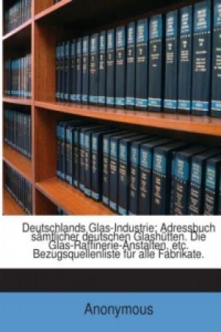 Deutschlands Glas-Industrie: Adressbuch Sämtlicher Deutschen Glashütten. Die Glas-Raffinerie-Anstalten, Etc. Bezugsquellenliste Für Alle Fabrikate