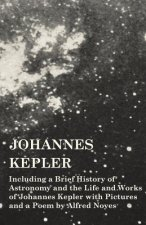 Johannes Kepler - Including a Brief History of Astronomy and the Life and Works of Johannes Kepler with Pictures and a Poem by Alfred Noyes