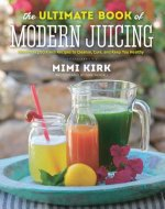Ultimate Book of Modern Juicing - Everything You Need to Know About Healthy Green Drinks, Juice Cleanses, and More