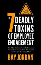 7 Deadly Toxins of Employee Engagement - How They Decimate Your Performance, Your Effectiveness & Your Bottom-Line and How You Neutralise Them