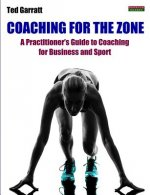 Coaching For The Zone: A Practitioner's Guide to Coaching for Business and Sport