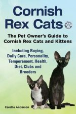 Cornish Rex Cats, the Pet Owner's Guide to Cornish Rex Cats and Kittens Including Buying, Daily Care, Personality, Temperament, Health, Diet, Clubs an