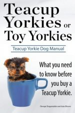 Teacup Yorkies or Toy Yorkies. Ultimate Teacup Yorkie Dog Manual. What You Need to Know Before You Buy a Teacup Yorkie or Toy Yorkie.