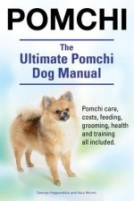 Pomchi. the Ultimate Pomchi Dog Manual. Pomchi Care, Costs, Feeding, Grooming, Health and Training All Included.