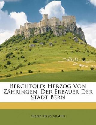 Berchtold: Herzog Von Zähringen, Der Erbauer Der Stadt Bern