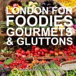 London for Foodies, Gourmets & Gluttons