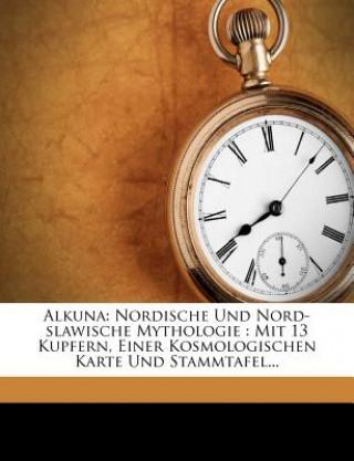 Alkuna: Nordische Und Nord-slawische Mythologie : Mit 13 Kupfern, Einer Kosmologischen Karte Und Stammtafel