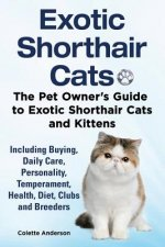Exotic Shorthair Cats the Pet Owner S Guide to Exotic Shorthair Cats and Kittens Including Buying, Daily Care, Personality, Temperament, Health, Diet,