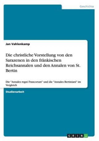 Die christliche Vorstellung von den Sarazenen in den frankischen Reichsannalen und den Annalen von St. Bertin