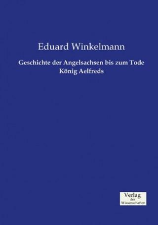 Geschichte der Angelsachsen bis zum Tode Koenig Aelfreds