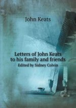 Letters of John Keats to His Family and Friends Edited by Sidney Colvin