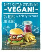 But I Could Never Go Vegan: 125 Recipes that Prove You Can L