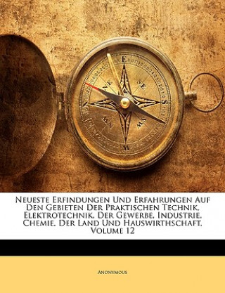 Neueste Erfindungen und Erfahrungen auf den Gebieten der praktischen Technik, Elektrotechnik, der Gewerbe, Industrie, Chemie, der Land und Hauswirthsc