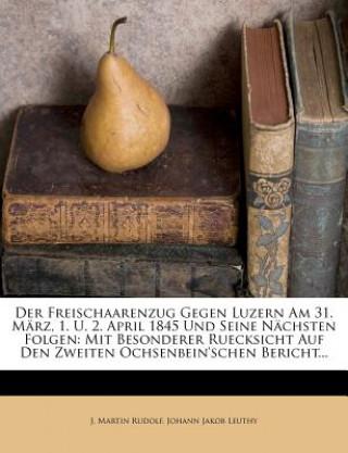 Der Freischaarenzug Gegen Luzern Am 31. März, 1. U. 2. April 1845 Und Seine Nächsten Folgen: Mit Besonderer Ruecksicht Auf Den Zweiten Ochsenbeinsche