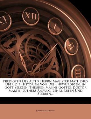 Predigten des alten Herrn Magister Mathesius über die Historien von des ehrwürdigen, in Gott seligen, theuren Manns Gottes, Doktor Martin Luthers Anfa