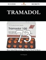 Tramadol 73 Success Secrets - 73 Most Asked Questions on Tramadol - What You Need to Know