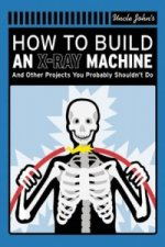 Uncle John's How to Build an X-Ray Machine