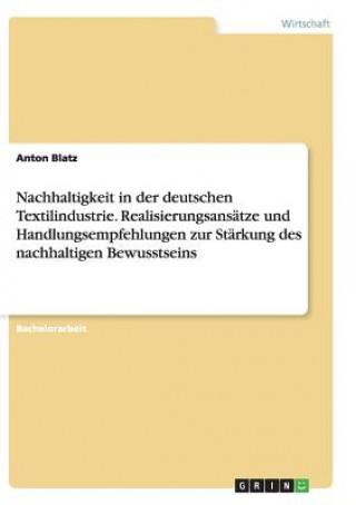 Nachhaltigkeit in der deutschen Textilindustrie. Realisierungsansatze und Handlungsempfehlungen zur Starkung des nachhaltigen Bewusstseins
