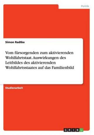 Vom fursorgenden zum aktivierenden Wohlfahrtstaat. Auswirkungen des Leitbildes des aktivierenden Wohlfahrtsstaates auf das Familienbild