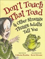 Don't Touch That Toad and Other Strange Things Adults Tell Y