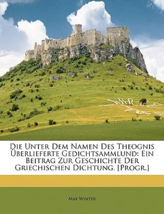 Die Unter Dem Namen Des Theognis Überlieferte Gedichtsammlund: Ein Beitrag Zur Geschichte Der Griechischen Dichtung. [Progr.]